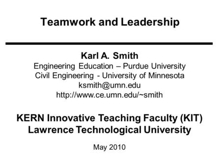 Teamwork and Leadership Karl A. Smith Engineering Education – Purdue University Civil Engineering - University of Minnesota