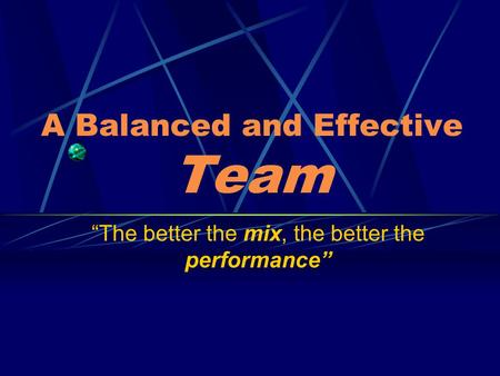 "A Balanced and Effective Team ""The better the mix, the better the performance"""