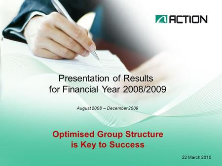 Presentation of Results for Financial Year 2008/2009 August 2008 – December 2009 22 March 2010 Optimised Group Structure is Key to Success.