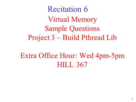 1 Virtual Memory Sample Questions Project 3 – Build Pthread Lib Extra Office Hour: Wed 4pm-5pm HILL 367 Recitation 6.