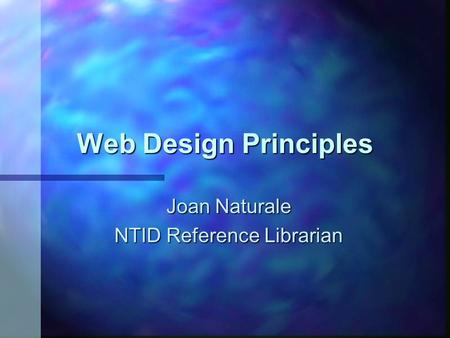 Web Design Principles Joan Naturale NTID Reference Librarian.