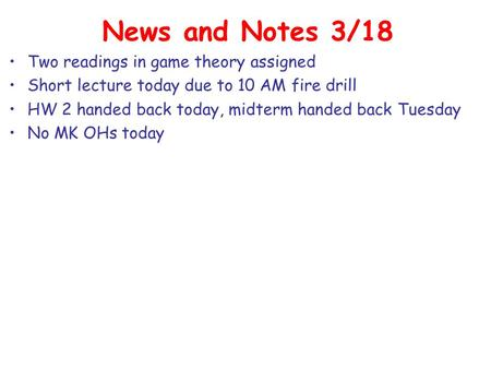 News and Notes 3/18 Two readings in game theory assigned Short lecture today due to 10 AM fire drill HW 2 handed back today, midterm handed back Tuesday.