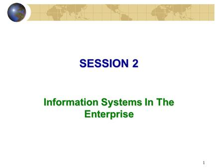 1 SESSION 2 Information Systems In The Enterprise.