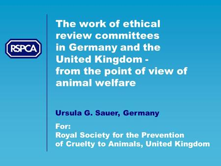 The work of ethical review committees in Germany and the United Kingdom - from the point of view of animal welfare Ursula G. Sauer, Germany For: Royal.