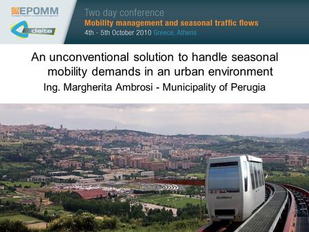 An unconventional solution to handle seasonal mobility demands in an urban environment Ing. Margherita Ambrosi - Municipality of Perugia.