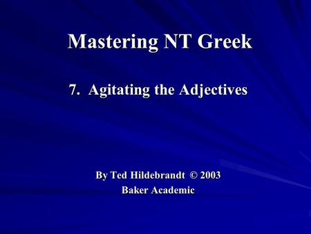 Mastering NT Greek 7. Agitating the Adjectives By Ted Hildebrandt © 2003 Baker Academic.