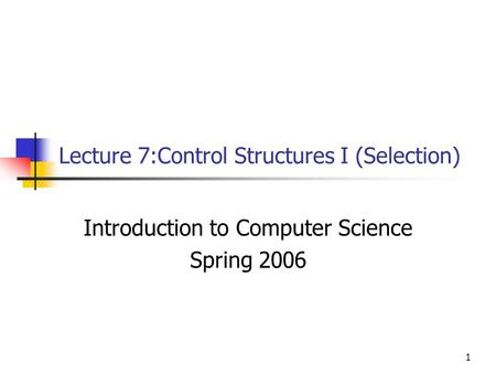 1 Lecture 7:Control Structures I (Selection) Introduction to Computer Science Spring 2006.