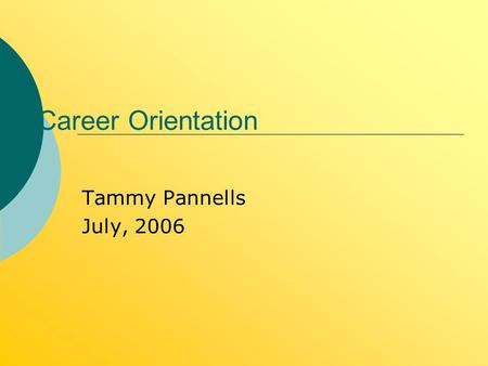Career Orientation Tammy Pannells July, 2006. Three Steps in the Career Planning Process Step One: Knowing More About Self Step Two: Exploring Careers.