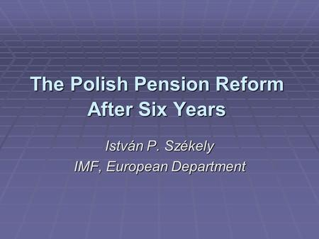 The Polish Pension Reform After Six Years István P. Székely IMF, European Department.