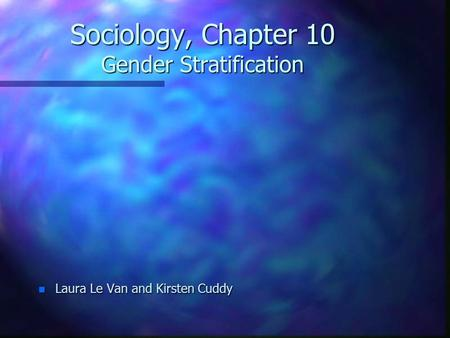 Sociology, Chapter 10 Gender Stratification n Laura Le Van and Kirsten Cuddy.