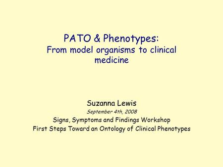 PATO & Phenotypes: From model organisms to clinical medicine Suzanna Lewis September 4th, 2008 Signs, Symptoms and Findings Workshop First Steps Toward.