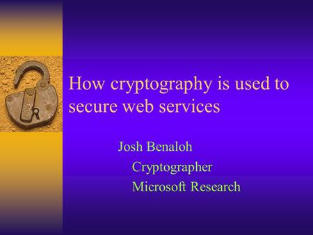 How cryptography is used to secure web services Josh Benaloh Cryptographer Microsoft Research.