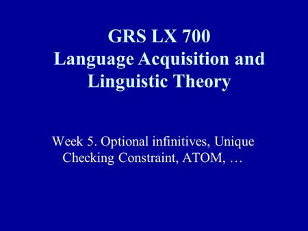 Week 5. Optional infinitives, Unique Checking Constraint, ATOM, … GRS LX 700 Language Acquisition and Linguistic Theory.