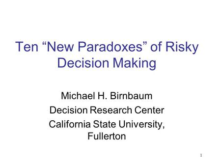 "1 Ten ""New Paradoxes"" of Risky Decision Making Michael H. Birnbaum Decision Research Center California State University, Fullerton."