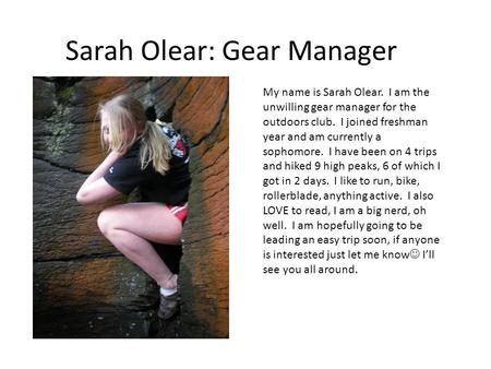 Sarah Olear: Gear Manager My name is Sarah Olear. I am the unwilling gear manager for the outdoors club. I joined freshman year and am currently a sophomore.