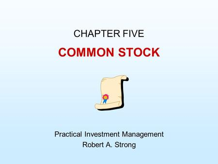 COMMON STOCK CHAPTER FIVE Practical Investment Management Robert A. Strong.