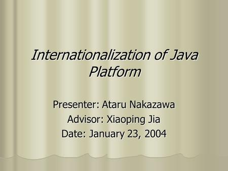 Internationalization of Java Platform Presenter: Ataru Nakazawa Advisor: Xiaoping Jia Date: January 23, 2004.