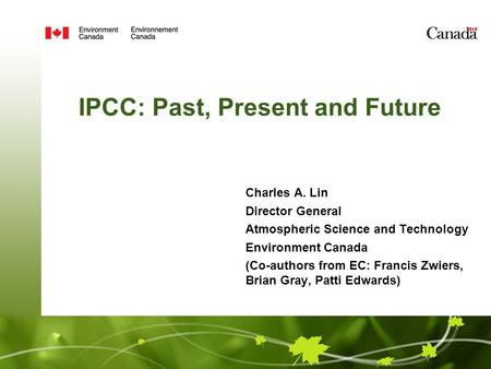 IPCC: Past, Present and Future Charles A. Lin Director General Atmospheric Science and Technology Environment Canada (Co-authors from EC: Francis Zwiers,
