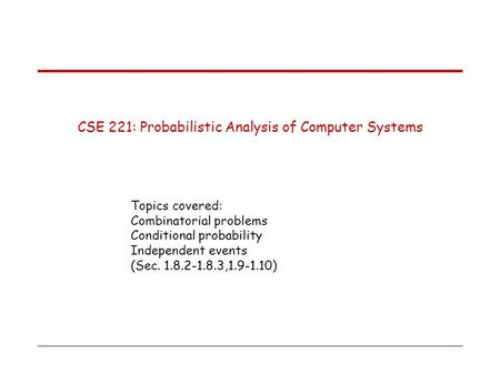 CSE 221: Probabilistic Analysis of Computer Systems Topics covered: Combinatorial problems Conditional probability Independent events (Sec. 1.8.2-1.8.3,1.9-1.10)