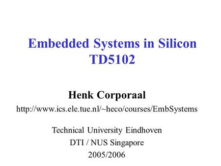 Embedded Systems in Silicon TD5102 Henk Corporaal  Technical University Eindhoven DTI / NUS Singapore.