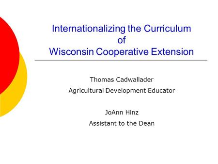 Internationalizing the Curriculum of Wisconsin Cooperative Extension Thomas Cadwallader Agricultural Development Educator JoAnn Hinz Assistant to the Dean.