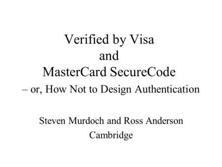 Verified by Visa and MasterCard SecureCode – or, How Not to Design Authentication Steven Murdoch and Ross Anderson Cambridge.