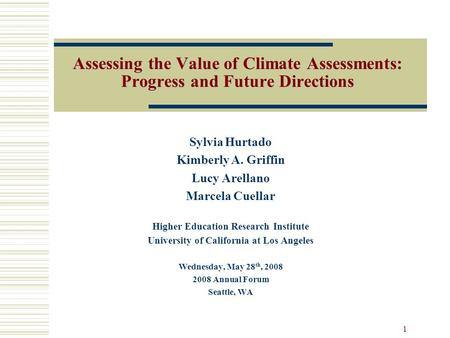 1 Assessing the Value of Climate Assessments: Progress and Future Directions Sylvia Hurtado Kimberly A. Griffin Lucy Arellano Marcela Cuellar Higher Education.