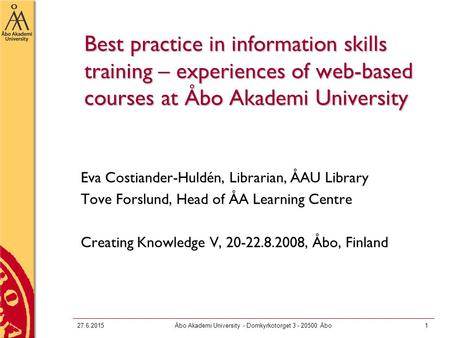 27.6.2015Åbo Akademi University - Domkyrkotorget 3 - 20500 Åbo1 Best practice in information skills training – experiences of web-based courses at Åbo.