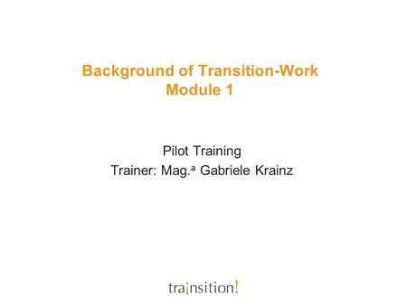 Background of Transition-Work Module 1 Pilot Training Trainer: Mag. a Gabriele Krainz.