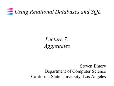Using Relational Databases and SQL Steven Emory Department of Computer Science California State University, Los Angeles Lecture 7: Aggregates.