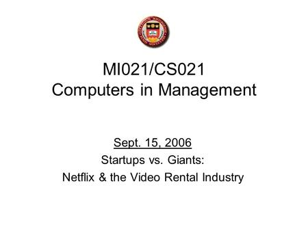 MI021/CS021 Computers in Management Sept. 15, 2006 Startups vs. Giants: Netflix & the Video Rental Industry.