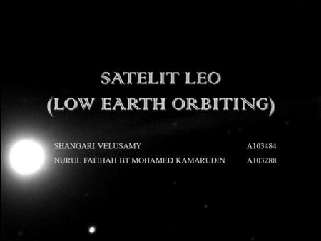 SATELIT LEO (LOW EARTH ORBITING) SHANGARI VELUSAMY A103484 NURUL FATIHAH BT MOHAMED KAMARUDIN A103288.