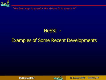 "ISAExpo2003 23 October 2003: Houston, TX NeSSI - Examples of Some Recent Developments ""the best way to predict the future is to create it"""