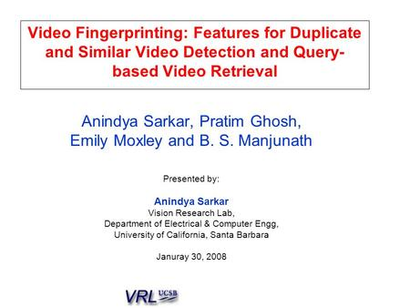 Video Fingerprinting: Features for Duplicate and Similar Video Detection and Query- based Video Retrieval Anindya Sarkar, Pratim Ghosh, Emily Moxley and.