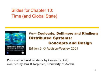 1 Slides for Chapter 10: Time (and Global State) From Coulouris, Dollimore and Kindberg Distributed Systems: Concepts and Design Edition 3, © Addison-Wesley.