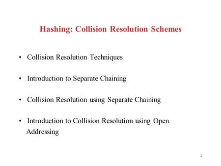 1 Hashing: Collision Resolution Schemes Collision Resolution Techniques Introduction to Separate Chaining Collision Resolution using Separate Chaining.