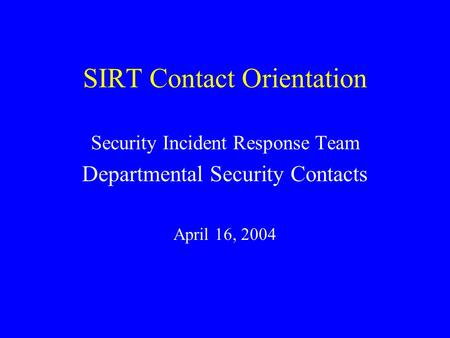 SIRT Contact Orientation Security Incident Response Team Departmental Security Contacts April 16, 2004.