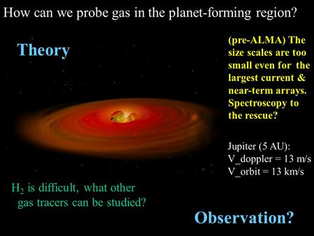(pre-ALMA) The size scales are too small even for the largest current & near-term arrays. Spectroscopy to the rescue? How can we probe gas in the planet-forming.