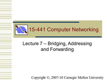 15-441 Computer Networking Lecture 7 – Bridging, <strong>Addressing</strong> and Forwarding Copyright ©, 2007-10 Carnegie Mellon University.