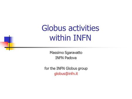 Globus activities within INFN Massimo Sgaravatto INFN Padova for the INFN Globus group