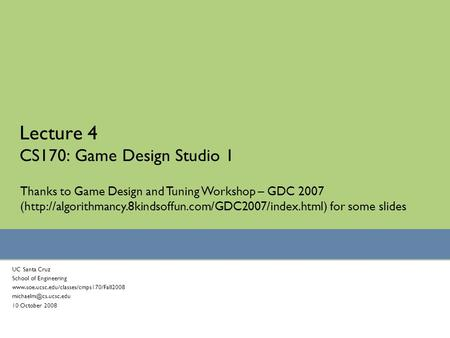 Lecture 4 CS170: Game Design Studio 1 UC Santa Cruz School of Engineering  10 October 2008.