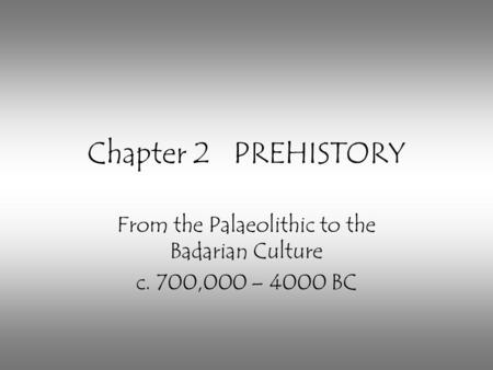 Chapter 2 PREHISTORY From the Palaeolithic to the Badarian Culture c. 700,000 – 4000 BC.