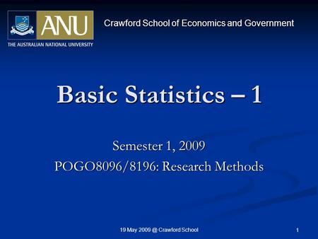 19 May Crawford School 1 Basic Statistics – 1 Semester 1, 2009 POGO8096/8196: Research Methods Crawford School of Economics and Government.