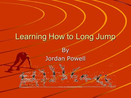 Learning How to Long Jump By Jordan Powell. What is the Long Jump? The Long Jump is a track and field event that requires one to jump for distance rather.