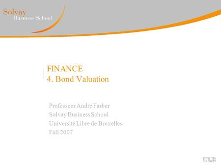 FINANCE 4. Bond Valuation Professeur André Farber Solvay Business School Université Libre de Bruxelles Fall 2007.