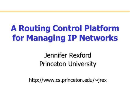 A Routing Control Platform for Managing IP Networks Jennifer Rexford Princeton University