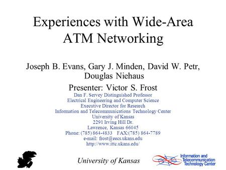 University of Kansas Experiences with Wide-Area ATM Networking Joseph B. Evans, Gary J. Minden, David W. Petr, Douglas Niehaus Presenter: Victor S. Frost.