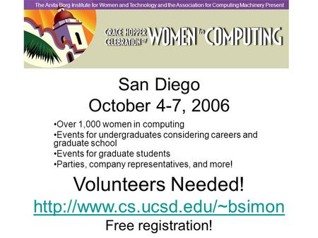San Diego October 4-7, 2006 Over 1,000 women in computing Events for undergraduates considering careers and graduate school Events for graduate students.