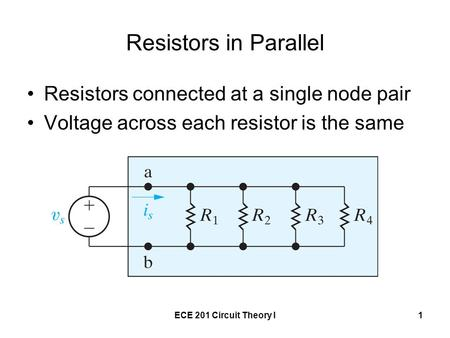 ECE 201 Circuit Theory I1 Resistors in Parallel Resistors connected at a single node pair Voltage across each resistor is the same.