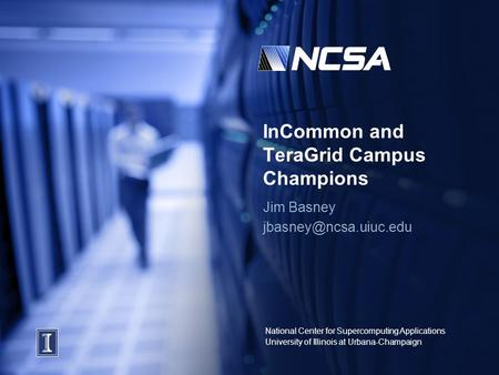 National Center for Supercomputing Applications University of Illinois at Urbana-Champaign InCommon and TeraGrid Campus Champions Jim Basney